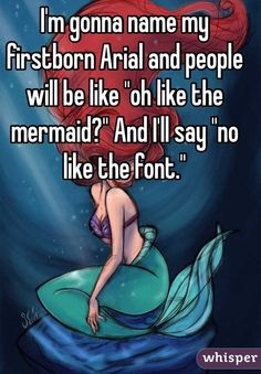 """I'm gonna name my firstborn Arial and people will be like ""oh like the mermaid?"" And I'll say ""no like the font."""""