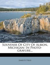 Souvenir of City of Albion, Michigan: In Photo-Gravure... by Field, James B. ...