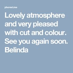 Lovely atmosphere and very pleased with cut and colour. See you again soon. Belinda