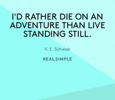 I'd rather die on an adventure than live standing still. V. A. Schwab | The Real Simple Daily Thought