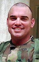Army Capt. Christopher S. Cash  Died June 24, 2004 Serving During Operation Iraqi Freedom  36, of Winterville, N.C.; assigned to the 1st Battalion, 120th Infantry, Army National Guard, Jacksonville, N.C.; killed June 24 when his Bradley Fighting Vehicle came under attack by small-arms fire and rocket-propelled grenades in Baqubah, Iraq.