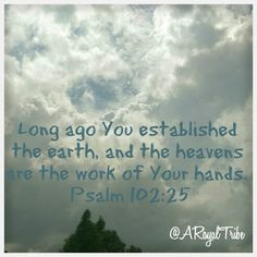 Psalm 102:25-27 Long ago You established the earth, and the heavens are the work of Your hands. They will perish, but You will endure; all of them will wear out like clothing. You will change them like a garment, and they will pass away. But You are the same, and Your years will never end.  In a world where nothing seems to stay the same, I'm thankful for a God who does. #aroyaltribe
