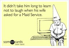 It didn't take him long to learn not to laugh when his wife asked for a Maid Service.