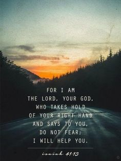 """""""For I am the LORD your God who takes hold of your right hand and says to you, Do not fear; I will help you""""…Isaiah 41:13."""