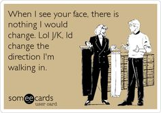 When I see your face, there is nothing I would change. Lol J/K, Id change the direction I'm walking in.