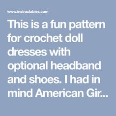 This is a fun pattern for crochet doll dresses with optional headband and shoes. I had in mind American Girl Dolls when I made the pattern. The top and skirt are two...