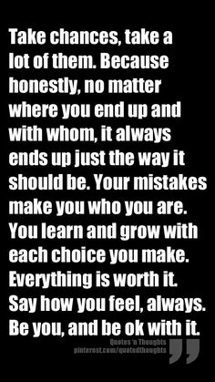 Take chances, take a lot of them. Because honestly, no matter where you end up and with whom, it always ends up just the way it should be. Your mistakes make you who you are. You learn and grow with each choice you make. Everything is worth it. Say how you feel, always. Be you, and be ok with it.