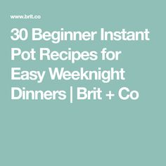 30 Beginner Instant Pot Recipes for Easy Weeknight Dinners | Brit + Co