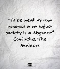 """""""To be wealthy and honored in an unjust society is a disgrace""""   Confucius, The Analects - Quote From Recite.com #RECITE #QUOTE"""