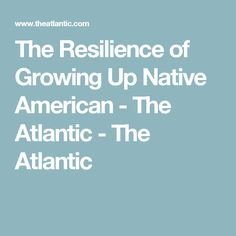 The Resilience of Growing Up Native American - The Atlantic - The Atlantic