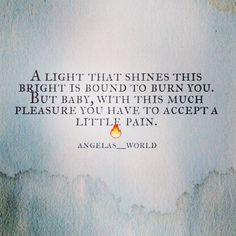 #angelasworld A light that shines this bright is bound to burn you. But baby, with this much pleasure you have to accept a little pain.