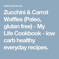 Zucchini & Carrot Waffles (Paleo, gluten free) - My Life Cookbook - low carb healthy everyday recipes.