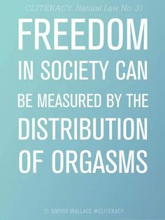 Freedom in society can be measured by the distribution of orgasms  #cliteracy #sophiawallace