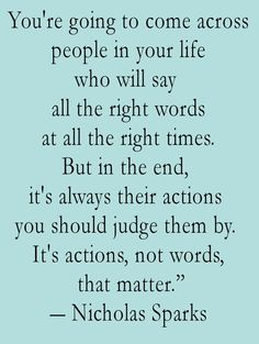 """You're going to come across people in your life who will say all the right words at all the right times. But in the end, it's always their actions you should judge them by. It's actions, not words that matter."" Nicholas Sparks"