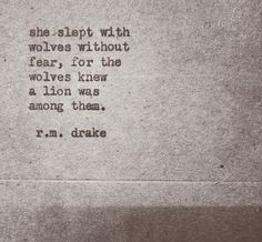 She slept with Wolves without fear. For the wolves knew a Lion was among them. -R.M. Drake