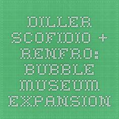 diller scofidio + renfro: Bubble - museum expansion