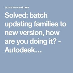 Solved: batch updating families to new version, how are you doing it? - Autodesk…