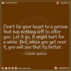 Don't tie your heart to a person that has nothing left to offer you. It might hurt for a while, but when you get over it, you'll see that its better. Classic Quotes, See It, Get Over It, Your Heart, Letting Go, It Hurts, Let It Be, Tie, Sayings