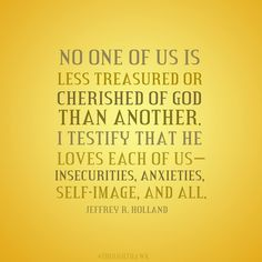 no one of us is less treasured or cherished of god than another. I testify that he loves each of us--insecurities, anxieties, self-image and all.  Jeffrey R Holland