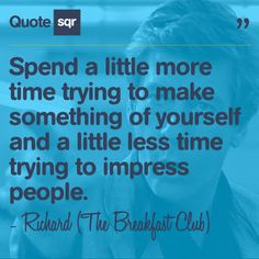 Spend a little more time trying to make something of yourself and a little less time trying to impress people. .  - Richard (The Breakfast Club) #quotesqr