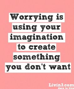 Worrying is using your imagination to create something you don't want!