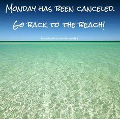 Monday has been cancelled. Go back to the beach! Oh that would be an absolute dream come true!!!!!