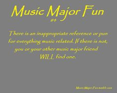 Music Major Fun #5  There is a pun or joke about anything music related and if there isn't, your friends will find one.