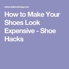 How to Make Your Shoes Look Expensive - Shoe Hacks