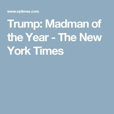 Trump: Madman of the Year - The New York Times