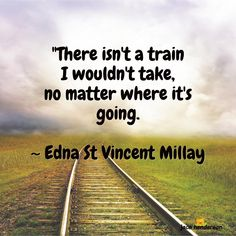 "★ Do you have this spirit of adventure?  ""There isn't a train I wouldn't take. no matter where it's going.  _ Edna St Vincent Millay"
