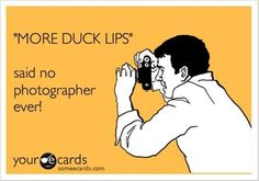 "Hahaha!! Duck lips..My bf says I do duck lips in some of my pictures..but "" I don't give a damn"" hahahaha!"