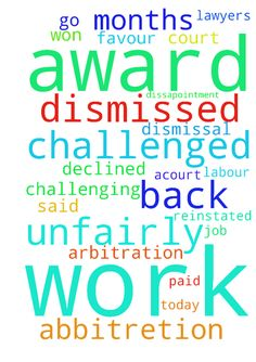 I was dismissed from my work unfairly. I challenged - I was dismissed from my work unfairly. I challenged my dismissal through the abbitretion. I won the cas and was granted an award on my favour to be reinstated and be paid back the 7 months that I was out of job by the 9January 2017. To my dissapointment, at work they declined my arbitration award and said they are challenging my award and I should not go back to work. My lawyers have today applied to the labour court for aCourt order for…