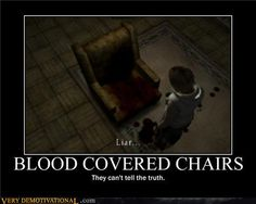 Silent Hill, I am freaking dying here!! YOU LYING CHAIR!! I NEVER TRUSTED YOU ANYWAYS!! XD
