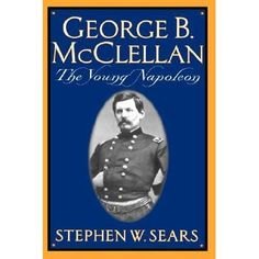 George B. McClellan: The Young Napoleon by Stephen W. Sears