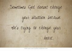 Sometimes God doesnt change   your situation because He's trying to change your      heart.