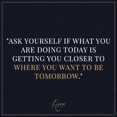 """Ask yourself if what you are doing today is getting you closer to where you want to be tomorrow."""