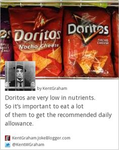 Doritos are very low in nutrients. So it's important to eat a lot of them to get the recommended daily allowance. -  by KentGraham
