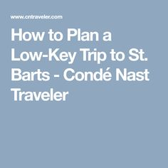 How to Plan a Low-Key Trip to St. Barts - Condé Nast Traveler