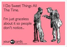 I Do Sweet Things All The Time. I'm just graceless about it so people don't notice...