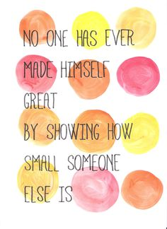 no one has ever made himself great by showing how small someone else is - Google Search