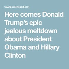 Here comes Donald Trump's epic jealous meltdown about President Obama and Hillary Clinton