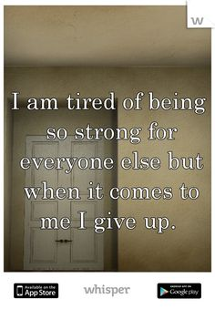 I am tired of being so strong for everyone else but when it comes to me I give up.