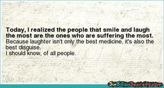 Today, I realized the people that smile and laugh the most are the ones who are suffering the most.