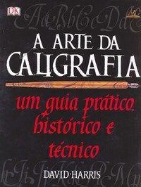 A Arte da Caligrafia - Um Guia Prático, Histórico e Técnico