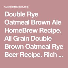 Double Rye Oatmeal Brown Ale HomeBrew Recipe. All Grain Double Brown Oatmeal Rye Beer Recipe. Rich brown in color with a creamy mouthfeel and smooth flavors of chocolate, rye, toasted malt, and earthy hops.