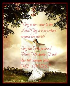 Psalm 96:1 Oh sing to the Lord a new song;     sing to the Lord, all the earth! 2 Sing to the Lord, bless his name;     tell of his salvation from day to day.