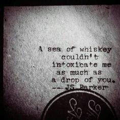 A sea of whiskey couldn't intoxicate me as much as a drop of you. - JS Parker