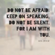 "Acts 18:9-10 New King James Version (NKJV) 9 Now the Lord spoke to Paul in the night by a vision, ""Do not be afraid, but speak, and do not keep silent; 10 for I am with you, and no one will attack you to hurt you; for I have many people in this city.""........8-12-13"