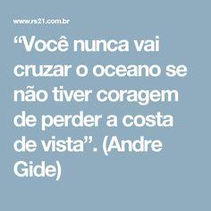 """""""Você nunca vai cruzar o oceano se não tiver coragem de perder a costa de vista"""". (Andre Gide)"""