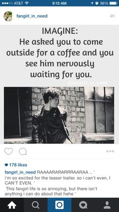 Imagine: He asked you to come outside for a coffee and you see him nervously waiting for you...I do like coffee
